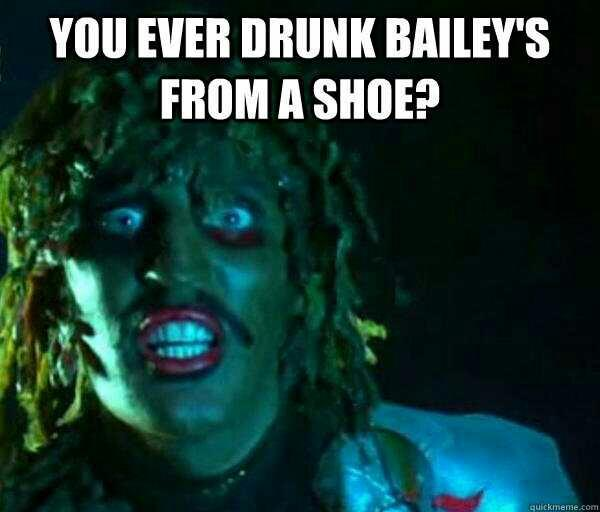 You ever drank baileys from a shoe??