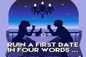 Mention 4 words that would ruin a first date?