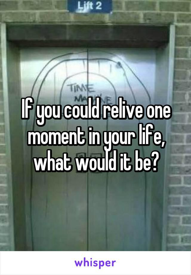 If you could relive one moment of your life, what would it be?