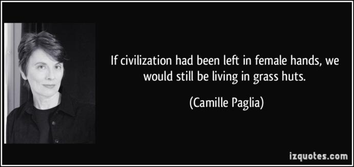 How do you think the civilization would be if it was matriarchy and are you agreeing in Paglia's quote?