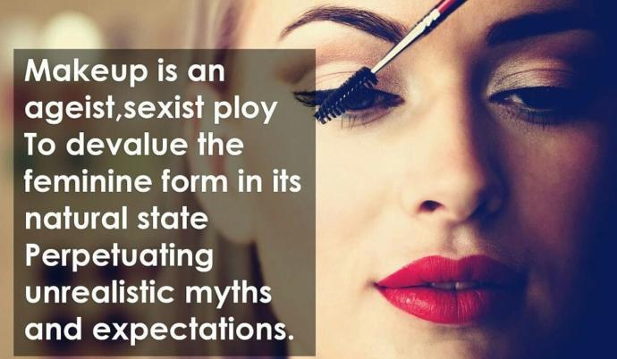 Makeup is an ageist, sexist ploy, To Devalue the feminine form in its natural state, Perpetuating unrealistic myths and expectations, Do you agree?