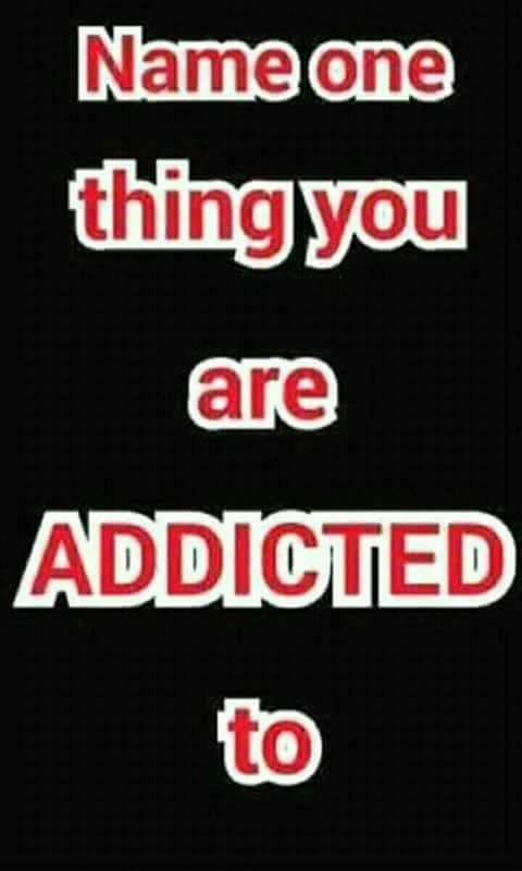 What your addiction?