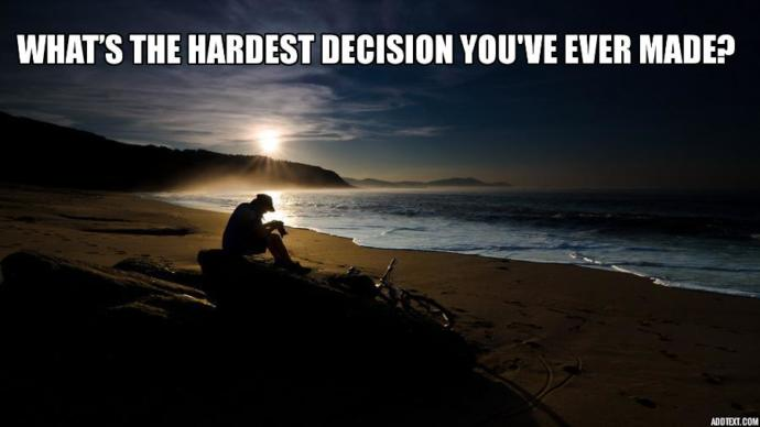 What's the hardest decision you've ever made?
