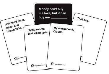 Cards against humanity? Money can't buy me love, but it can buy me ___________?