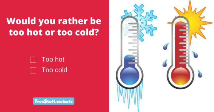Would you rather always be too hot or too cold?