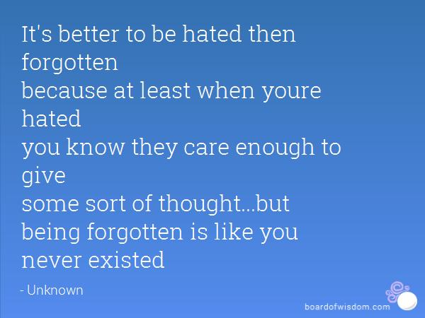 Would you rather be hated or forgotten?