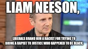 Is Liam Neeson a racist for wanting to bring a rapist to justice?