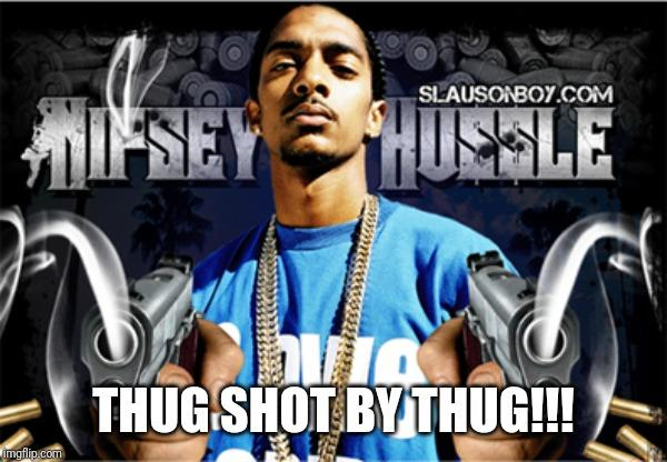 Nipsey Shot Dead!! Why am I supposed to care about the death of this violent Thug?