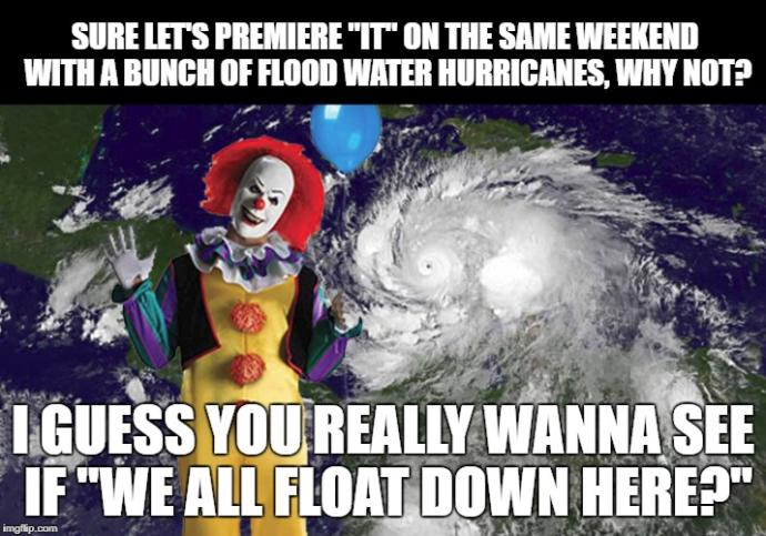 Don't you think it's kinda a coincidence that the new IT movie premieres the same week as a hurricane?