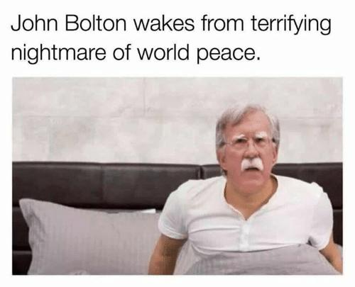 Does John Bolton have nightmares about world peace?