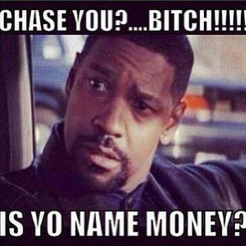 Do you agree with: Chase a check, never chase a bitch?