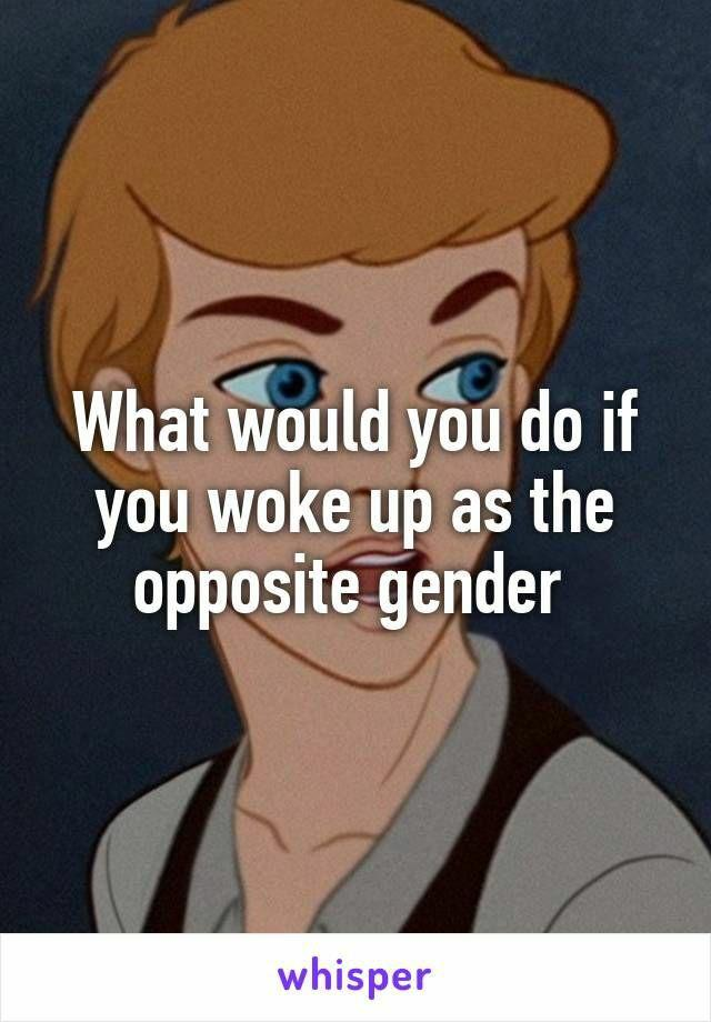 If you woke up the opposite gender tommorrow, what changes would you have to make with your normal plans?