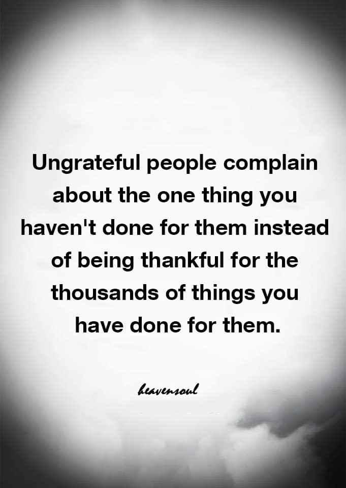 Anybody ever been in a relationship with someone that is ungrateful? And made you dump them?
