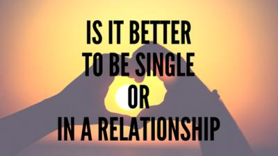 Ok Guys & Girls is it better to be single or in a relationship?