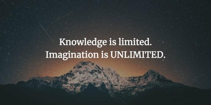 What do you think of the idea that knowledge is limited yet imagination is unlimited?