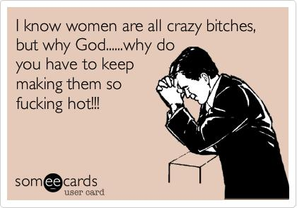 Do you guys really think that all women are crazy?