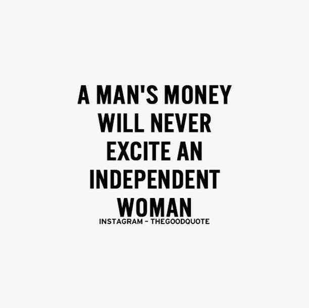 A mans money will never excite an independent woman - True or False?
