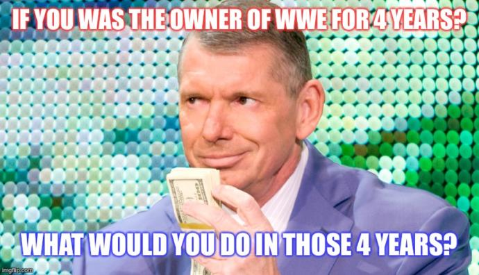 If you was the owner of WWE for 4 years? What would you do in those 4 years?