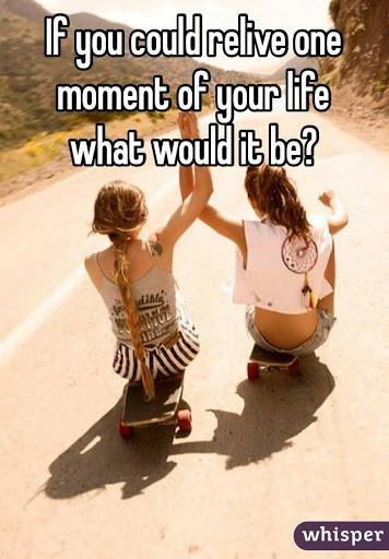 If you had the chance to relive one moment of your life what would it be and why?