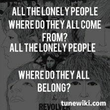 Where do all the lonely people come from and where do they all belong?