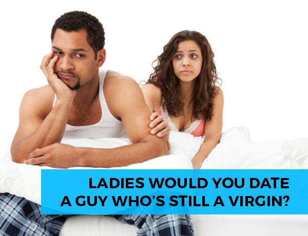 Girls, Would you date a guy who is a virgin?