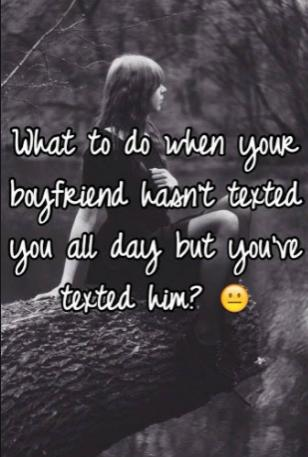 What do you do if your boyfriend hasnt texted you back?