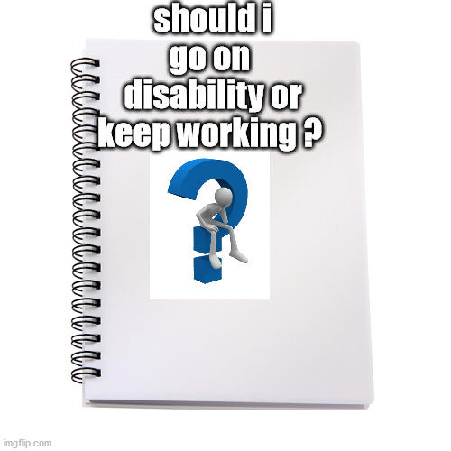 Should I go on disability or keep working?
