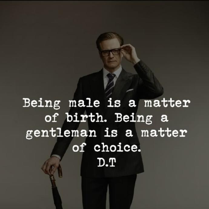 To be a male is a matter of birth. To be a man is a matter of age, but to be a gentleman is a matter of choice?