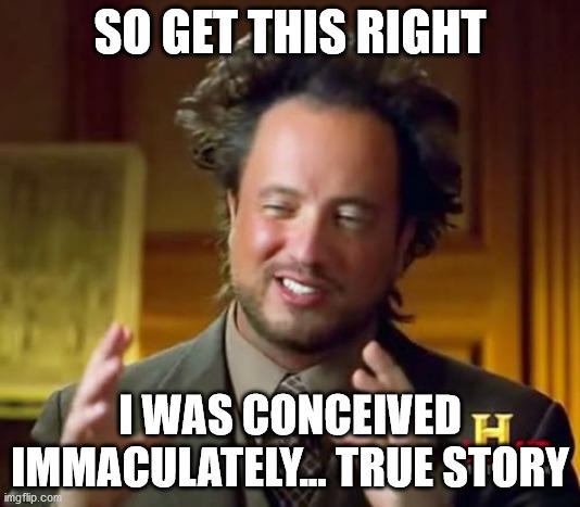 What would be your reaction if someone told you they were immaculately conceived?