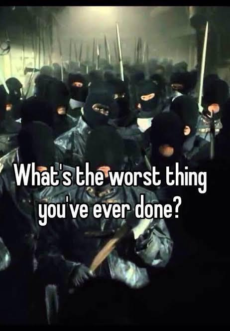 What is the worst thing that you have done?