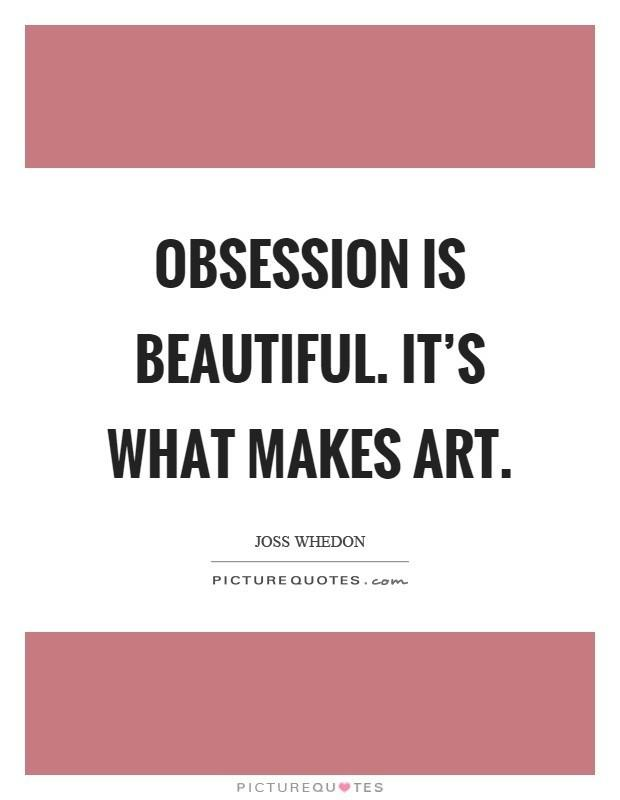 What is the last thing you were obsessed with? Where do think obsession comes from?